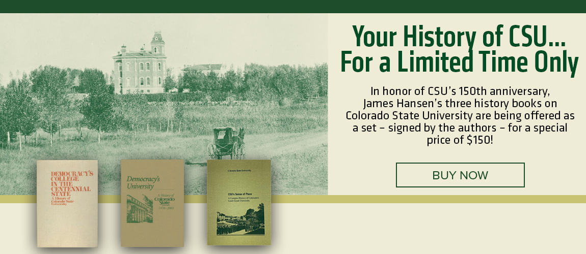 Your History of CSU...For a limited time only! In honor of CSU's 150th Anniversary, James Hansen's three history books on Colorado State University are being offered as a set - signed by the authors - for a special price of $150!
