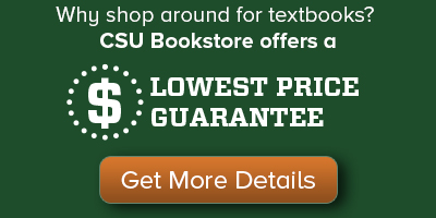 Why shop around for textbooks? CSU Bookstore offers a Lowest Price Guarantee. Click here for more details